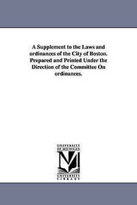 A supplement to the laws and ordinances of the city of Boston. Prepared and prin