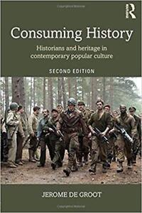 Consuming History Historians and Heritage in Contemporary Popular Culture 2nd Edition