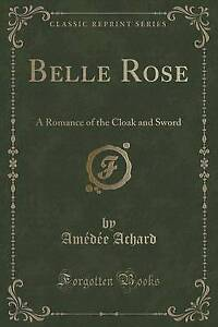 Belle Rose: A Romance of the Cloak and Sword (Classic Reprint) by Achard, Amedee