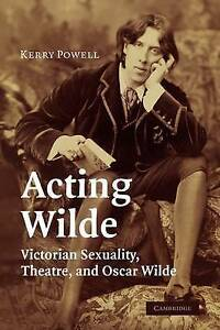 Acting Wilde: Victorian Sexuality, Theatre, and Oscar Wilde, Powell, Kerry, New