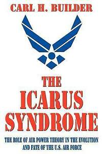 The Icarus Syndrome: The Role of Air Power Theory in the Evolution and Fate of t