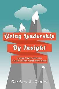 Living Leadership by Insight Good Leader Achieves Great Lea by Daniel Gardner E