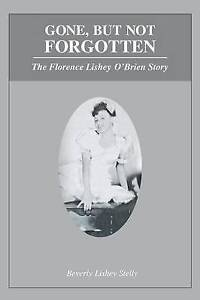 Gone But Not Forgotten Florence Lishey O'Brien Story by Lishey Stelly Beverly