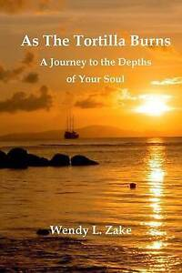 As the Tortilla Burns - A Journey to the Depths of Your Soul by Wendy L. Zake