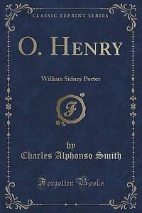 O. Henry: William Sidney Porter (Classic Reprint) by Smith, Charles Alphonso
