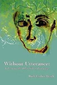 Without Utterance: Tales from the Other Side of Language by Ruth Codier Resch
