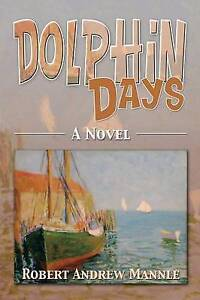 NEW Dolphin Days: A Novel by Robert Andrew Mannle