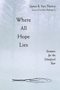 NEW Where All Hope Lies: Sermons for the Liturgical Year by James R. Van Tholen