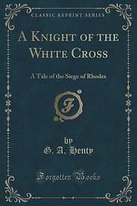 A Knight of the White Cross: A Tale of the Siege of Rhodes (Classic Reprint)