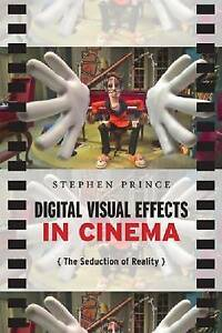 Digital Visual Effects in Cinema: The Seduction of Reality by Stephen Prince