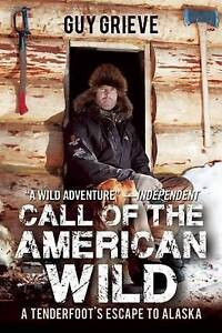 Call of the American Wild: A Tenderfoot's Escape to Alaska by Grieve, Guy