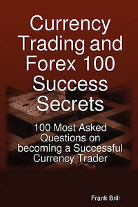 Currency Trading Forex 100 Success Secrets - 100 Most Asked Q by Brill Frank