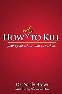 NEW How Not to Kill: Your Spouse, Kids, and Coworkers by Nealy Brown