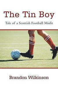 NEW The Tin Boy: Tale of a Scottish Football Misfit by Brandon Wilkinson