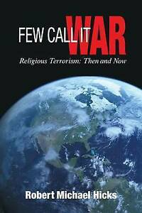 Few Call It War: Religious Terrorism: Then and Now by Hicks, Robert Michael