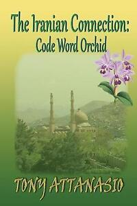 NEW The Iranian Connection: Code Name: Orchid by Tony Attanasio