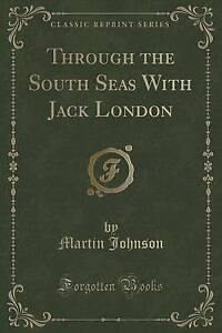 NEW Through the South Seas With Jack London (Classic Reprint) by Martin Johnson