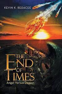 The End of Times: Angel Versus Demon by Bedacee, Kevin K. -Paperback