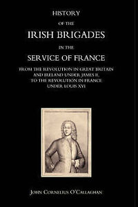 History Of The Irish Brigades In The Service Of France From The Revolution In Gr