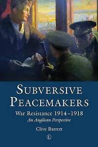 Subversive Peacemakers: War Resistance 1914-1918: An Anglican Perspective by...