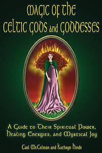 Magic Of The Celtic Gods And Goddesses: A Guide To Their Spiritual Power, Healin