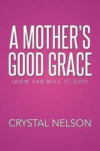 A Mother's Good Grace: (How Far Will It Go?) Nelson, Crystal 9781503562073 -Pape