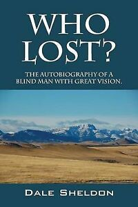 Who Lost? the Autobiography of a Blind Man with Great Vision. by Dale Sheldon