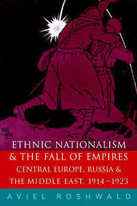 Ethnic Nationalism and the Fall of Empires: Central Europe, Russia and the Mi...