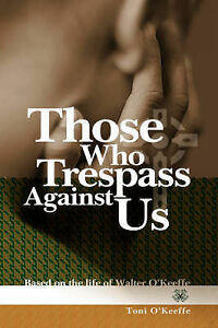 Those Who Trespass Against Us: Based on the Life of Walter O'Keeffe by O'Keeffe