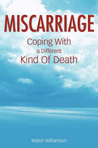 NEW Miscarriage: Coping with a Different Kind of Death by Walter Williamson