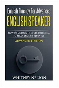 English Fluency For Advanced English Speaker How To Unlock The Full Potential To Speak English Fluently