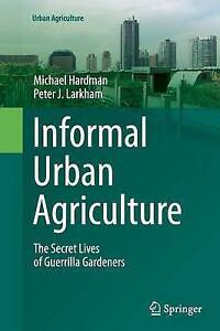 Informal Urban Agriculture: The Secret Lives of Guerrilla Gardeners by...
