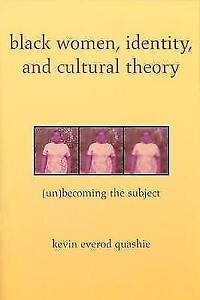 Black Women, Identity, and Cultural Theory: (Un)Becoming the Subject by Quashie