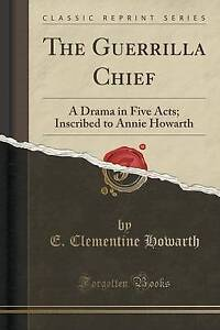 The Guerrilla Chief: A Drama in Five Acts; Inscribed to Annie Howarth (Classic R