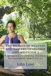 The Secrets of Western and Eastern Occultism and Mysticism 5: A G by Love, John