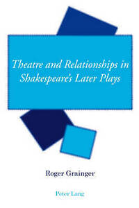 Theatre And Relationships In Shakespeare's Later Plays Grainger  Roger 978303911