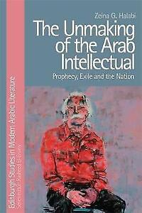 The Unmaking of the Arab Intellectual Prophecy, Exile and the Nation Edinburgh
