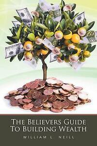 The Believers Guide to Building Wealth by Neill, William L. 9781524507534