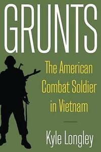 Grunts: The American Combat Soldier in Vietnam by Kyle Longley (Hardback, 2008)