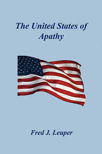 NEW The United States of Apathy by Fred J. Leuper