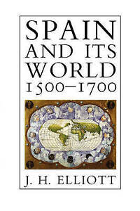 NEW Spain and Its World, 1500-1700: Selected Essays by J. H. Elliott