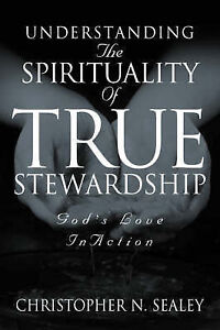 Understanding the Spirituality of True Stewardship by Sealey, Christopher N.
