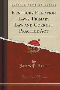 Kentucky Election Laws, Primary Law and Corrupt Practice Act (Classic Reprint)