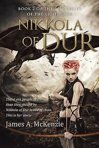 Nikkola of Dur: Book 2 of the Princesses of the Light saga by James A. McKenzie