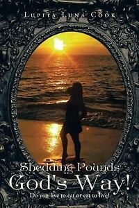 NEW Shedding Pounds God's Way!: Do you Live to Eat or Eat to Live?