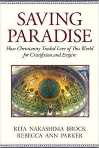 Saving Paradise How Christianity Traded Love of This World for Crucifixion and Empire