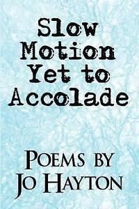 Slow Motion Yet to Accolade: Poems By Jo Hayton by Hayton, Jo