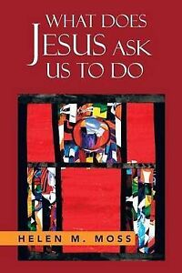 What Does Jesus Ask Us to Do: The Parables of Jesus as a Guide to by Moss, Helen