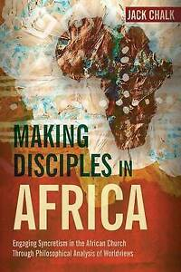 Making Disciples in Africa Engaging Syncretism in African Ch by Chalk Jack Pryor