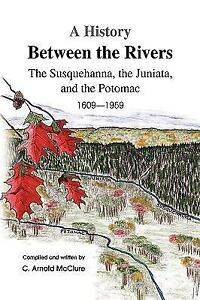 A History Between the Rivers : The Susquehanna, the Juniata, and the Potomac...